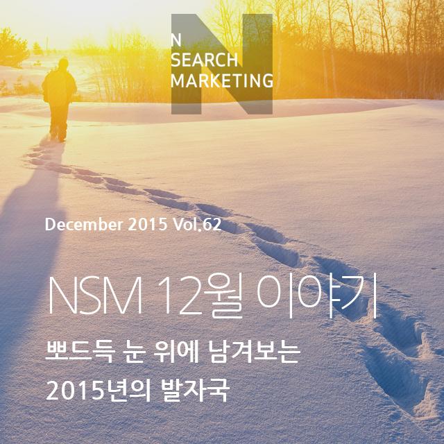 N SEARCH MAKRKETING 2015 Vol.62 NSM 12월 이야기 뽀드득 눈 위에 남겨보는 2015년의 발자국