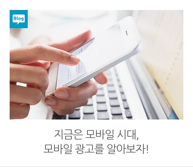 지금은 모바일시대, 모바일 광고를 알아보자!