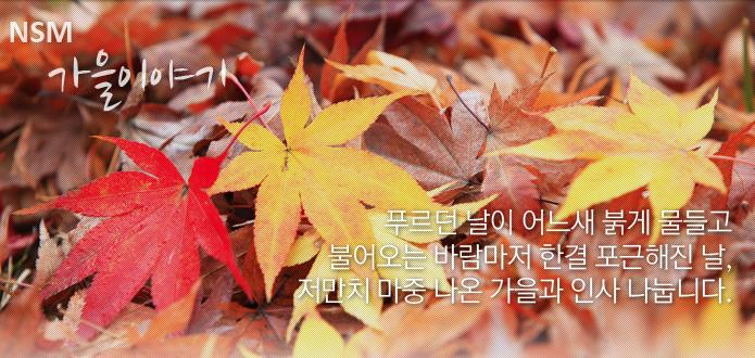 NSM 가을이야기 - 푸르던 날이 어느새 붉게 물들고 불어오는 바람마저 한결 포근한 저만치 마중 나온 가을과 인사 나눕니다.