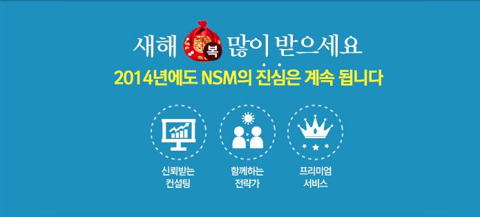 새해 복 많이 받으세요. 2014년에도 NSM의 진심은 계속 됩니다. 신뢰받는 컨설팅. 함께하는 전략가. 프리미엄 서비스.