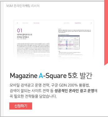 NSM 온라인 마케팅 리서치 Magazine A-Square 5호 발간. 모바일 검색광고 운영 전략, 구글 GDN 200% 활용법. 검색이 잘되는 사이트 전략 등 성공적인 온라인 광고 운영에 꼭 필요한 전략들을 담았습니다. 신청하기