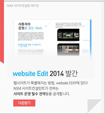 NSM 사이트컨설팅 매거진 website Edit 2014발간. 웹사이트가 특별해지는 방법, website EDIT에 있다! NSM 사이트컨설턴트가 전하는 사이트 운영 필수 전략들을 공개합니다. 다운받기