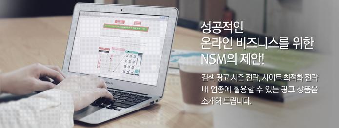 성공적인 온라인 비즈니스를 위한 NSM의 제안! 검색 광고 시즌 전략, 사이트 최적화 전략 내 업종에 활용할 수 있는 광고 상품을 소개해 드립니다.