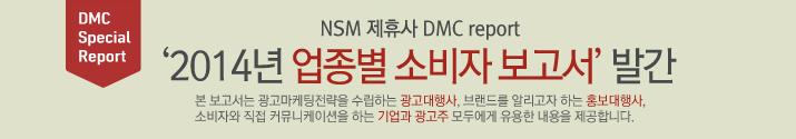 NSM 제휴사 DMC report '2014년 업종별 소비자 보고서' 발간 본 보고서는 광고마케팅 전략을 수립하는 광고대행사, 브랜드를 알리고자 하는 홍보대행사, 소비자와 직접 커뮤니케이션을 하는 기업과 광고주 모두에게 유용한 내용을 제공합니다.