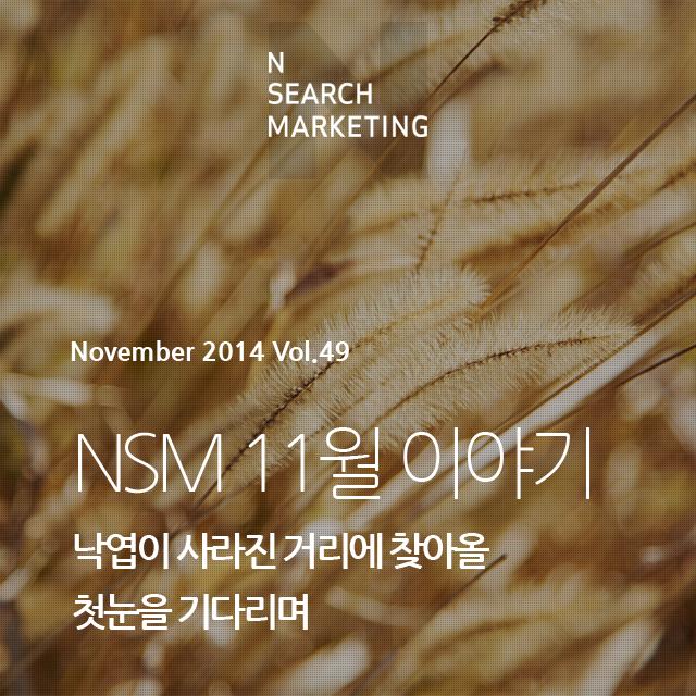 N SEARCH MAKRKETING November 2014 vol.49 NSM 11월 이야기 낙엽이 사라진 거리에 찾아올 첫눈을 기다리며