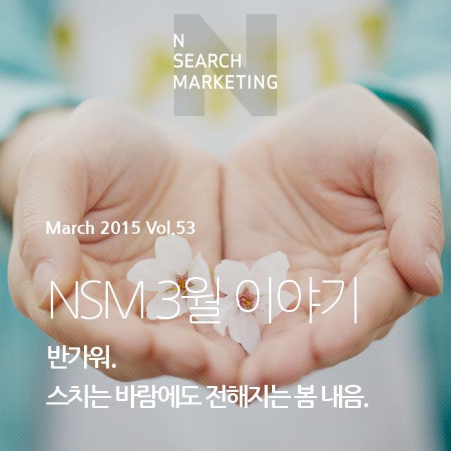 N   SEARCH MAKRKETING March 2015 Vol.53 NSM 3월 이야기 반가워. 스치는 바람에도 전해지는 봄 내음.