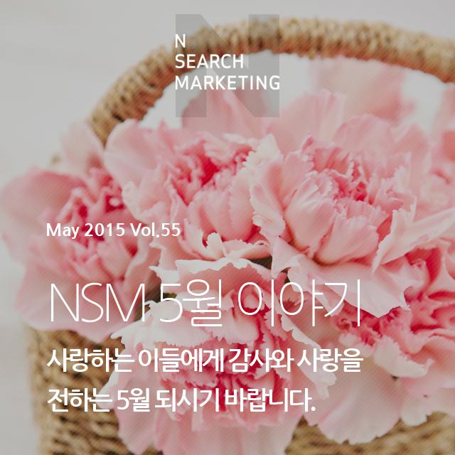 N SEARCH MAKRKETING March 2015 Vol.55 NSM 5월 사랑하는 이들에게 감사와 사랑을 전하는 5월 되시기 바랍니다.